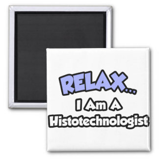 Relax .. I am a Histotechnologist Magnet
