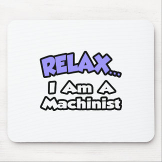 Relax ... I Am A Machinist Mouse Pad