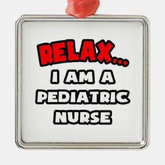 Relax ... I Am A Pediatric Nurse Ornament