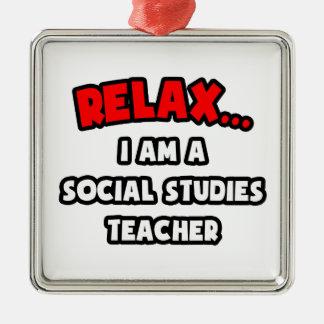 Relax ... I Am A Social Studies Teacher Square Metal Christmas Ornament