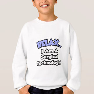 Relax .. I am a Surgical Technologist Sweatshirt