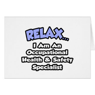 Relax .. I am an Occ Health and Safety Specialist Card