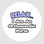 Relax .. I am an Orthopaedic Nurse Round Sticker