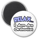 Relax .. I am an Orthotist Fridge Magnet
