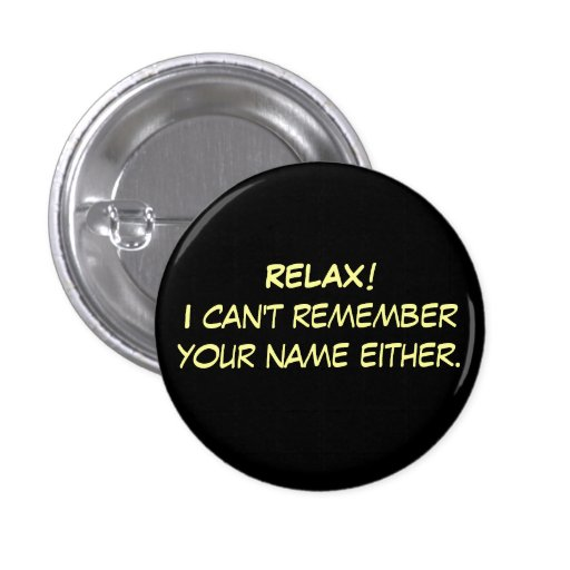 RELAX!I can't remember your name either. Pinback Button