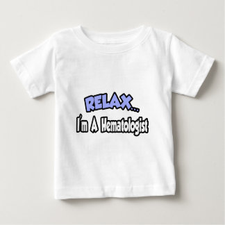 Relax...I'm A Hematologist Baby T-Shirt