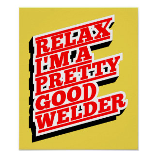 Relax I'm a pretty good welder Poster