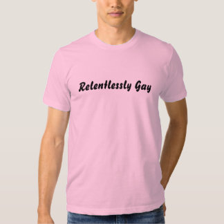 Relentlessly Gay T Shirt