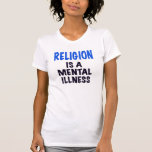 RELIGION IS A MENTAL ILLNESS, t shirt