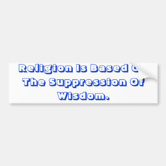 Religion Is Based On The Suppression Of Wisdom. Bumper Sticker
