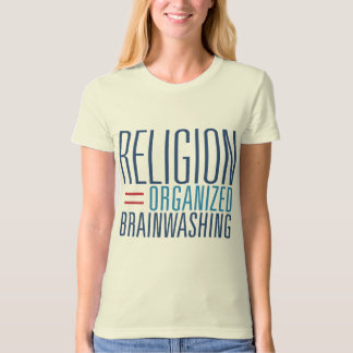 Religion = Organized Brainwashing T-Shirt