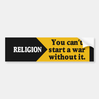 Religion - you can't start a war without it. car bumper sticker