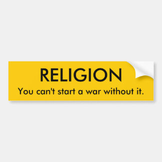 RELIGION, You can't start a war without it. Bumper Sticker