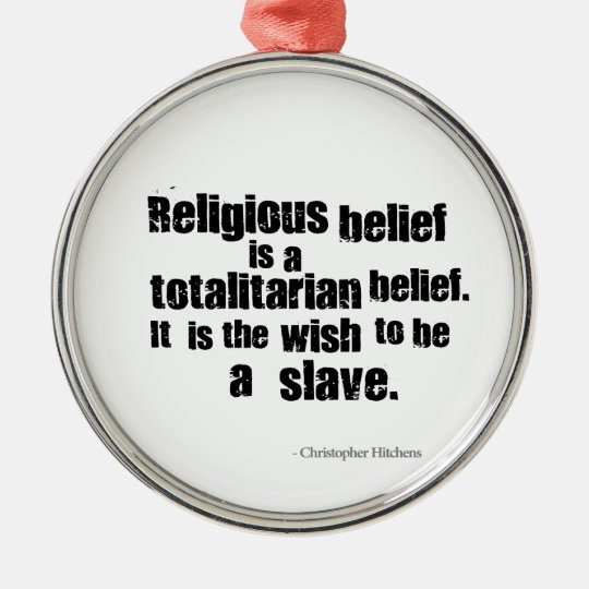 Religious Belief is a Totalitarian Belief. Metal Ornament