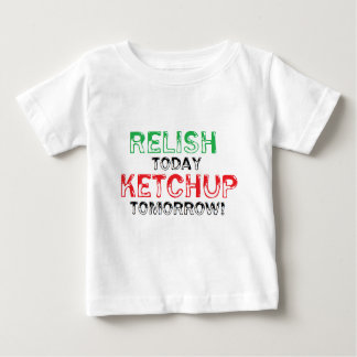 Relish Today...Ketchup tomorrow Baby T-Shirt