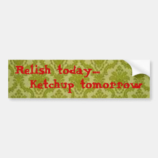 Relish today...Ketchup tomorrow - Bumpersticker Bumper Sticker
