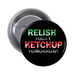 Relish Today...Ketchup tomorrow Button