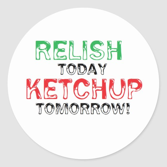Relish Today...Ketchup tomorrow Classic Round Sticker