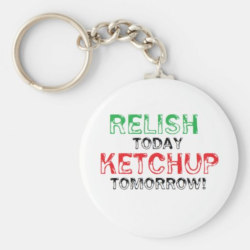 Relish Today...Ketchup tomorrow Keychains