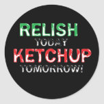 Relish Today...Ketchup tomorrow Sticker