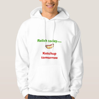 Relish today... Ketchup tomorrow Sweatshirt