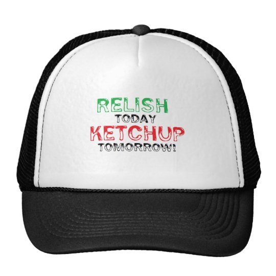 Relish Today...Ketchup tomorrow Trucker Hat