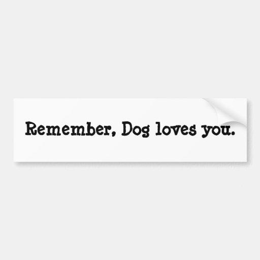 Remember, Dog loves you. Car Bumper Sticker