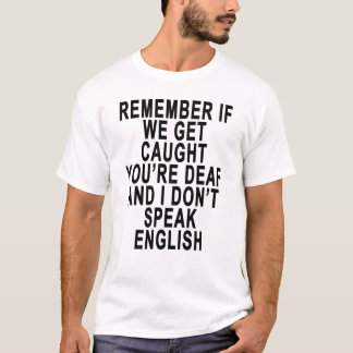 REMEMBER IF WE GET CAUGHT YOU'RE DEAF AND I DON'T T-Shirt