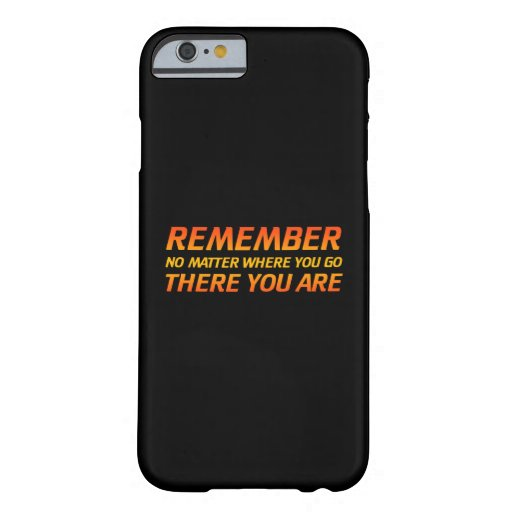 Remember - No Matter Where You Go There You Are Barely There iPhone 6 Case