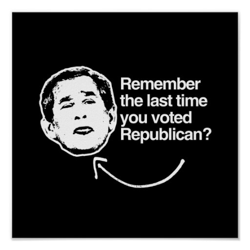 REMEMBER THE LAST TIME YOU VOTED REPUBLICAN.png Posters