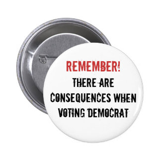 Remember!, There are consequences when voting D... Pinback Button