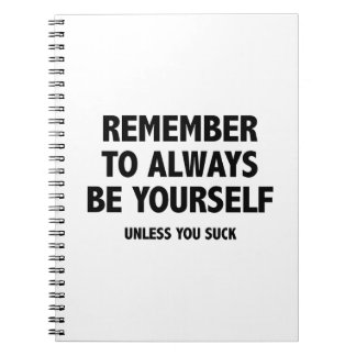 Remember To Always Be Yourself. Unless You Suck. Notebook