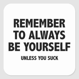 Remember To Always Be Yourself. Unless You Suck. Square Sticker