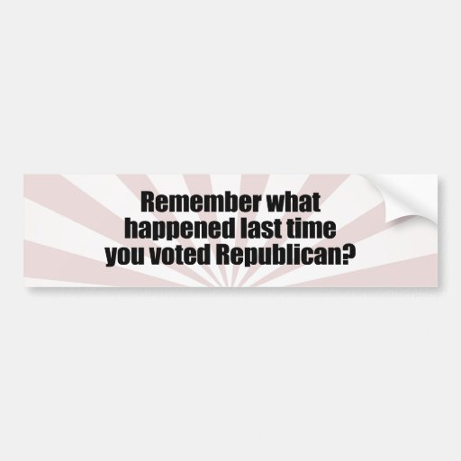 REMEMBER WHAT HAPPENED LAST TIME YOU VOTED REPUBLI BUMPER STICKER