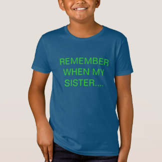 REMEMBER WHEN MY SISTER.... T-Shirt