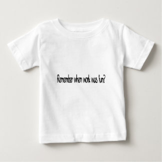 remember when work was fun? baby T-Shirt