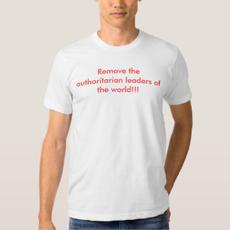 Remove the authoritarian leaders of the world!!! shirt