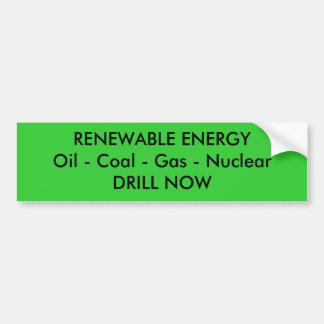 RENEWABLE ENERGYOil - Coal - Gas - NuclearDRILL... Bumper Sticker