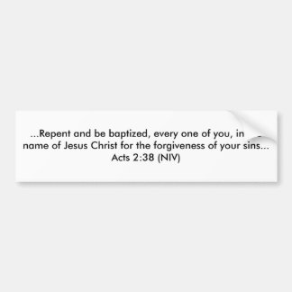 ...Repent and be baptized, every one of you, in... Car Bumper Sticker
