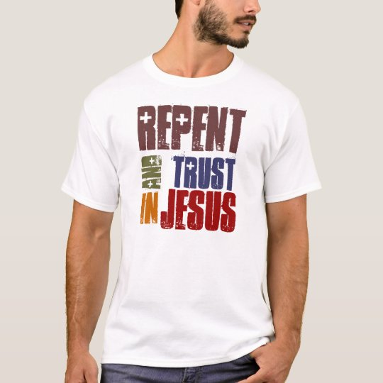 Repent And Trust in Jesus T-Shirt