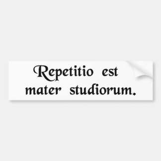 Repetition is the mother of studies. bumper sticker