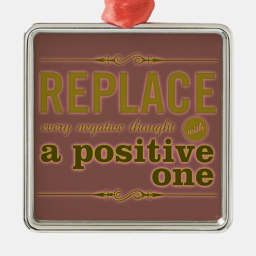 REPLACE EVERY NEGATIVE THOUGHT WITH POSITIVE ONE E CHRISTMAS ORNAMENTS