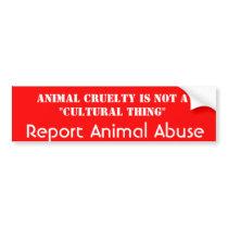 Report Animal Abuse, ANIMAL CRUELTY is NOT a cultu Bumper Sticker