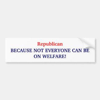 Republican, BECAUSE NOT EVERYONE CAN BE ON WELF... Car Bumper Sticker