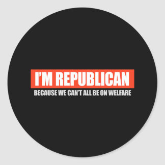 REPUBLICAN - BECAUSE WE CANT ALL BE ON WELFARE T-s Classic Round Sticker