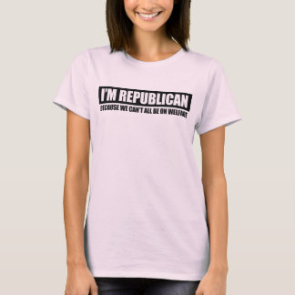 REPUBLICAN - BECAUSE WE CANT ALL BE ON WELFARE T-Shirt