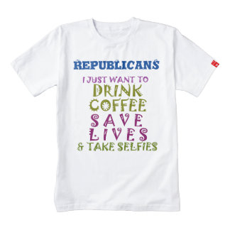 Republicans drink coffee save lives & take selfies zazzle HEART T-Shirt