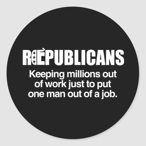 REPUBLICANS - KEEPING MILLIONS OUT OF WORK.png Round Stickers