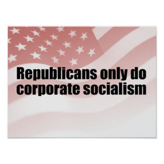 REPUBLICANS ONLY DO CORPORATE SOCIALISM.png Posters