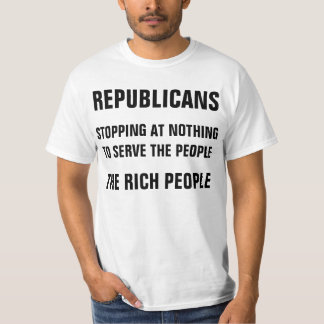 REPUBLICANS: Stopping At Nothing To Serve The Rich T-Shirt